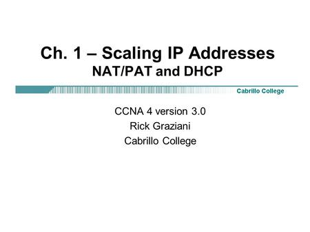 Ch. 1 – Scaling IP Addresses NAT/PAT and DHCP CCNA 4 version 3.0 Rick Graziani Cabrillo College.