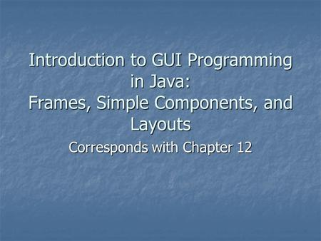 Introduction to GUI Programming in Java: Frames, Simple Components, and Layouts Corresponds with Chapter 12.