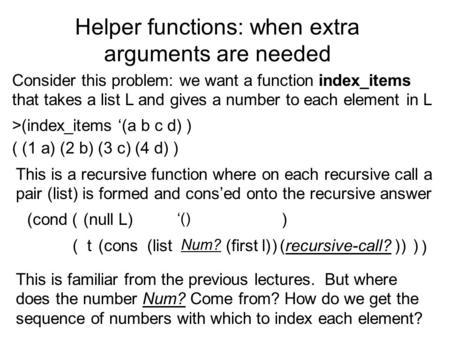 Helper functions: when extra arguments are needed Consider this problem: we want a function index_items that takes a list L and gives a number to each.
