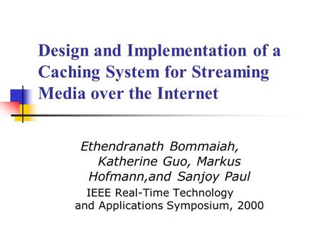 Design and Implementation of a Caching System for Streaming Media over the Internet Ethendranath Bommaiah, Katherine Guo, Markus Hofmann,and Sanjoy Paul.