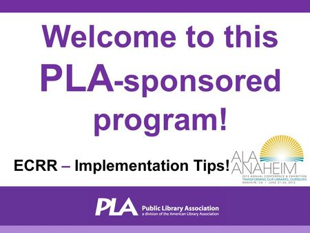 Welcome to this PLA -sponsored program! ECRR – Implementation Tips!