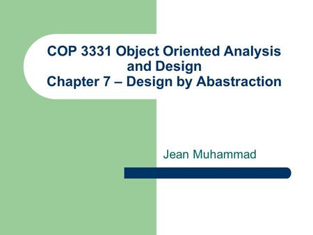 COP 3331 Object Oriented Analysis and Design Chapter 7 – Design by Abastraction Jean Muhammad.