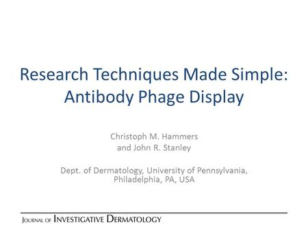 Research Techniques Made Simple: Antibody Phage Display Christoph M. Hammers and John R. Stanley Dept. of Dermatology, University of Pennsylvania, Philadelphia,