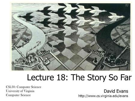 David Evans  CS150: Computer Science University of Virginia Computer Science Lecture 18: The Story So Far.
