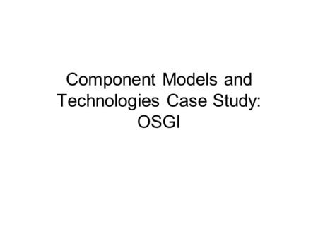 Component Models and Technologies Case Study: OSGI.