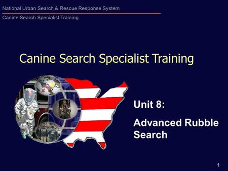 1 National Urban Search & Rescue Response System Canine Search Specialist Training Canine Search Specialist Training Unit 8: Advanced Rubble Search.