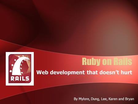 Ruby on Rails Web development that doesn't hurt By Mylore, Dung, Lee, Karen and Bryan.
