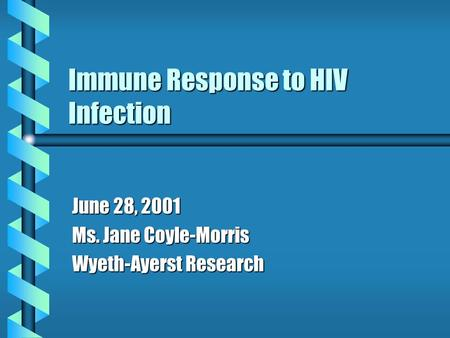 Immune Response to HIV Infection June 28, 2001 Ms. Jane Coyle-Morris Wyeth-Ayerst Research.