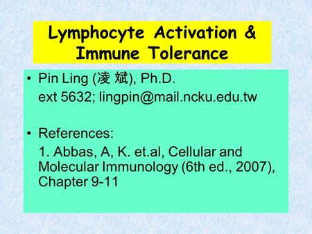 Lymphocyte Activation & Immune Tolerance Pin Ling ( 凌 斌 ), Ph.D. ext 5632; References: 1. Abbas, A, K. et.al, Cellular and Molecular.