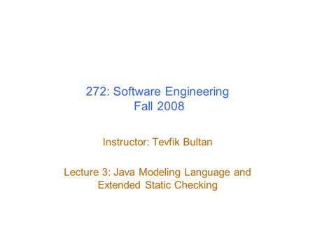 272: Software Engineering Fall 2008 Instructor: Tevfik Bultan Lecture 3: Java Modeling Language and Extended Static Checking.