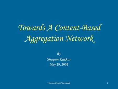 University of Cincinnati1 Towards A Content-Based Aggregation Network By Shagun Kakkar May 29, 2002.