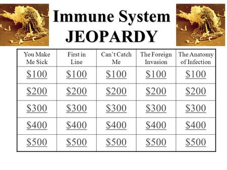 Immune System JEOPARDY You Make Me Sick First in Line Can't Catch Me The Foreign Invasion The Anatomy of Infection $100 $200 $300 $400 $500.