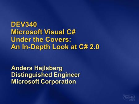 DEV340 Microsoft Visual C# Under the Covers: An In-Depth Look at C# 2.0 Anders Hejlsberg Distinguished Engineer Microsoft Corporation.