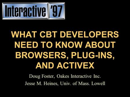 WHAT CBT DEVELOPERS NEED TO KNOW ABOUT BROWSERS, PLUG-INS, AND ACTIVEX Doug Foster, Oakes Interactive Inc. Jesse M. Heines, Univ. of Mass. Lowell.