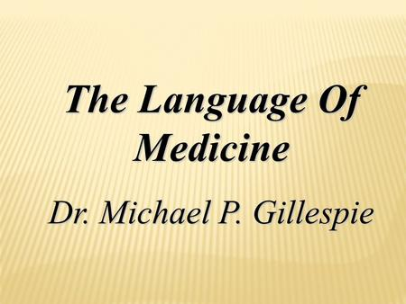 The Language Of Medicine Dr. Michael P. Gillespie.
