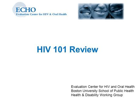 HIV 101 Review Evaluation Center for HIV and Oral Health Boston University School of Public Health Health & Disability Working Group.