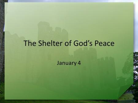 The Shelter of God's Peace January 4. Admit it now … What kind of New Year's resolutions have you made in the past? The motive behind most New Year's.