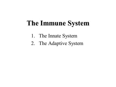 The Immune System 1.The Innate System 2.The Adaptive System.