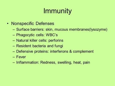 Immunity Nonspecific Defenses –Surface barriers: skin, mucous membranes(lysozyme) –Phagocytic cells: WBC's –Natural killer cells: perforins –Resident bacteria.
