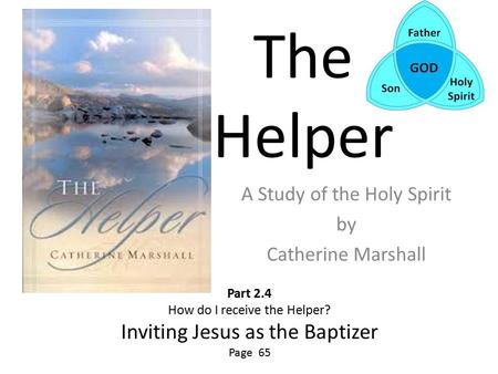 The Helper A Study of the Holy Spirit by Catherine Marshall Part 2.4 How do I receive the Helper? Inviting Jesus as the Baptizer Page 65.