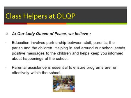 Class Helpers at OLQP  At Our Lady Queen of Peace, we believe : Education involves partnership between staff, parents, the parish and the children. Helping.