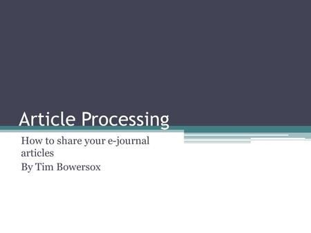 Article Processing How to share your e-journal articles By Tim Bowersox.