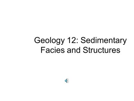 Geology 12: Sedimentary Facies and Structures Facies: distinctive body of sediment Gravel On-shore fluvial Near-shore marine Off-shore marine Chert High.