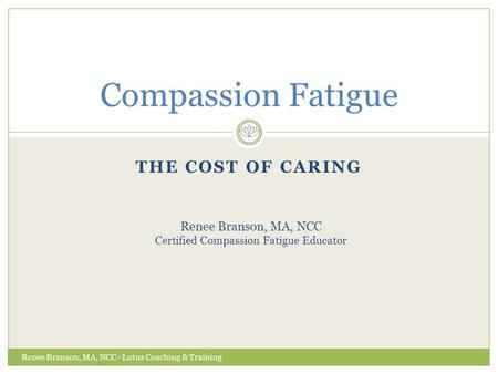 THE COST OF CARING Compassion Fatigue Renee Branson, MA, NCC Certified Compassion Fatigue Educator Renee Branson, MA, NCC--Lotus Coaching & Training.