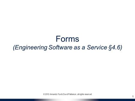 Forms (Engineering Software as a Service §4.6) © 2013 Armando Fox & David Patterson, all rights reserved 1.