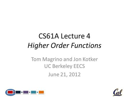 CS61A Lecture 4 Higher Order Functions Tom Magrino and Jon Kotker UC Berkeley EECS June 21, 2012.