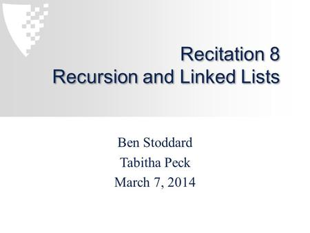 Recitation 8 Recursion and Linked Lists Ben Stoddard Tabitha Peck March 7, 2014.