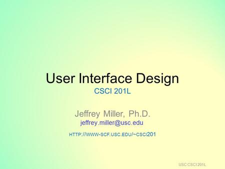 User Interface Design CSCI 201L Jeffrey Miller, Ph.D. HTTP :// WWW - SCF. USC. EDU /~ CSCI 201 USC CSCI 201L.