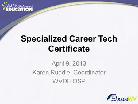 Specialized Career Tech Certificate April 9, 2013 Karen Ruddle, Coordinator WVDE OSP.