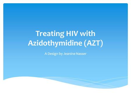 Treating HIV with Azidothymidine (AZT) A Design by Jeanine Nasser.