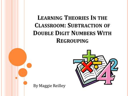 L EARNING T HEORIES I N THE C LASSROOM : S UBTRACTION OF D OUBLE D IGIT N UMBERS W ITH R EGROUPING By Maggie Reilley.