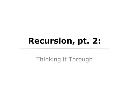 Recursion, pt. 2: Thinking it Through. What is Recursion? Recursion is the idea of solving a problem in terms of solving a smaller instance of the same.