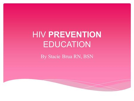 HIV PREVENTION EDUCATION By Stacie Brua RN, BSN.  HIV = Human Immunodeficiency Virus  HIV attacks the immune system, causing deficiency or damage in.