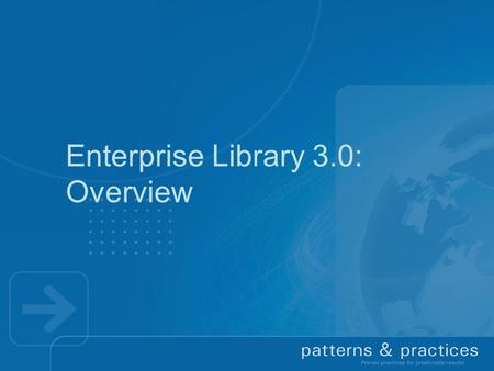 Enterprise Library 3.0: Overview. Context  Reusable components are important Address common development challenges consistently across applications 