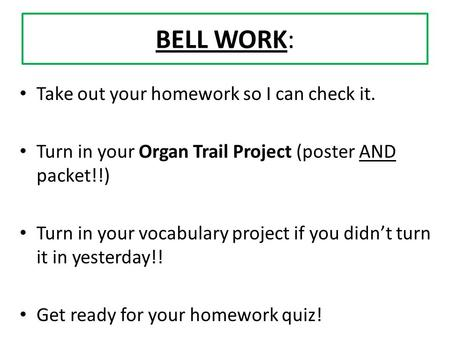 BELL WORK: Take out your homework so I can check it. Turn in your Organ Trail Project (poster AND packet!!) Turn in your vocabulary project if you didn't.