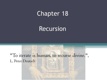 Chapter 18 Recursion To iterate is human, to recurse divine., L. Peter Deutsch.