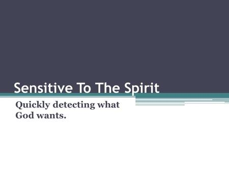 Sensitive To The Spirit Quickly detecting what God wants.