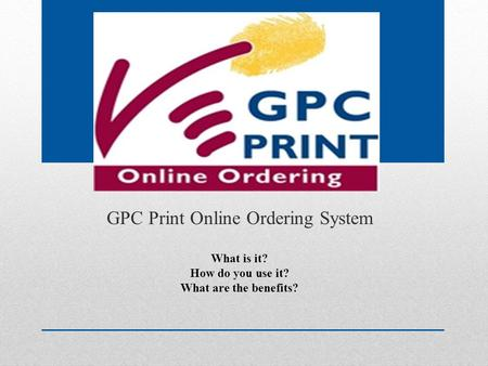 GPC Print Online Ordering System What is it? How do you use it? What are the benefits?