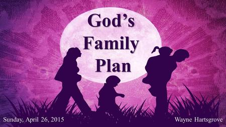 God'sFamilyPlan Wayne Hartsgrove Sunday, April 26, 2015.
