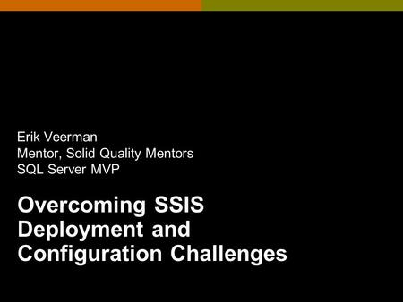 Overcoming SSIS Deployment and Configuration Challenges Erik Veerman Mentor, Solid Quality Mentors SQL Server MVP.