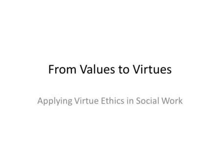 From Values to Virtues Applying Virtue Ethics in Social Work.