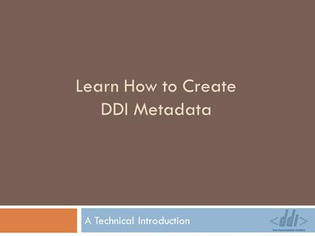 Learn How to Create DDI Metadata A Technical Introduction.
