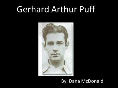 Gerhard Arthur Puff By: Dana McDonald. Puff's Life Born in Dresden, Germany and brought to America by his parents at the age of 13. May of 1934 at age.