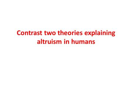 Contrast two theories explaining altruism in humans.