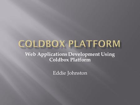 Web Applications Development Using Coldbox Platform Eddie Johnston.