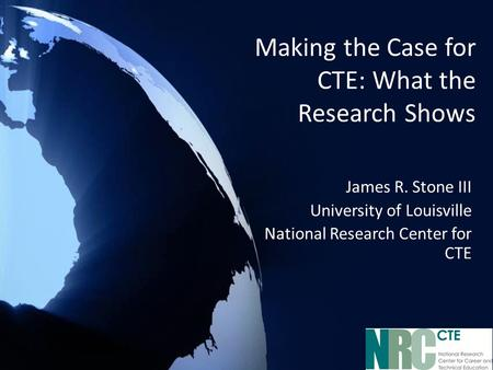 Making the Case for CTE: What the Research Shows James R. Stone III University of Louisville National Research Center for CTE.